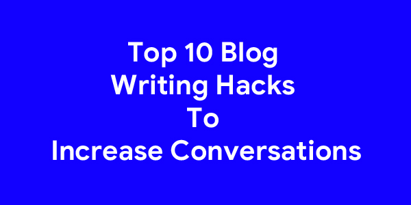 Top 10 Blog Writing Hacks To Increase Conversations