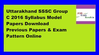 Uttarakhand SSSC Group C 2016 Syllabus Model Papers Download Previous Papers & Exam Pattern Online