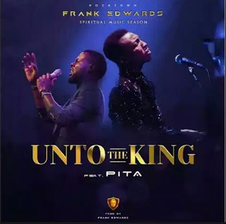 MUSIC: Frank Edwards - Unto The King ft Pita || @frankrichboy