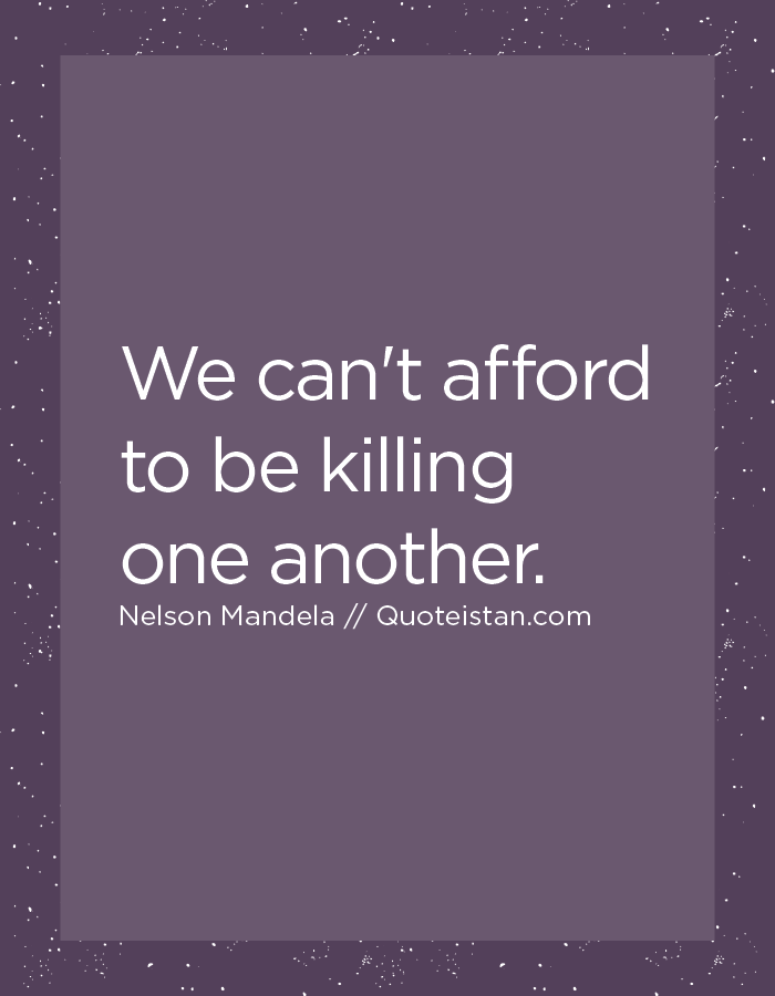 We can't afford to be killing one another.