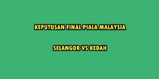 KEPUTUSAN SELANGOR VS KEDAH  FINAL PIALA MALAYSIA