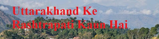 Uttarakhand Ke Rashtrapati Kaun Hai