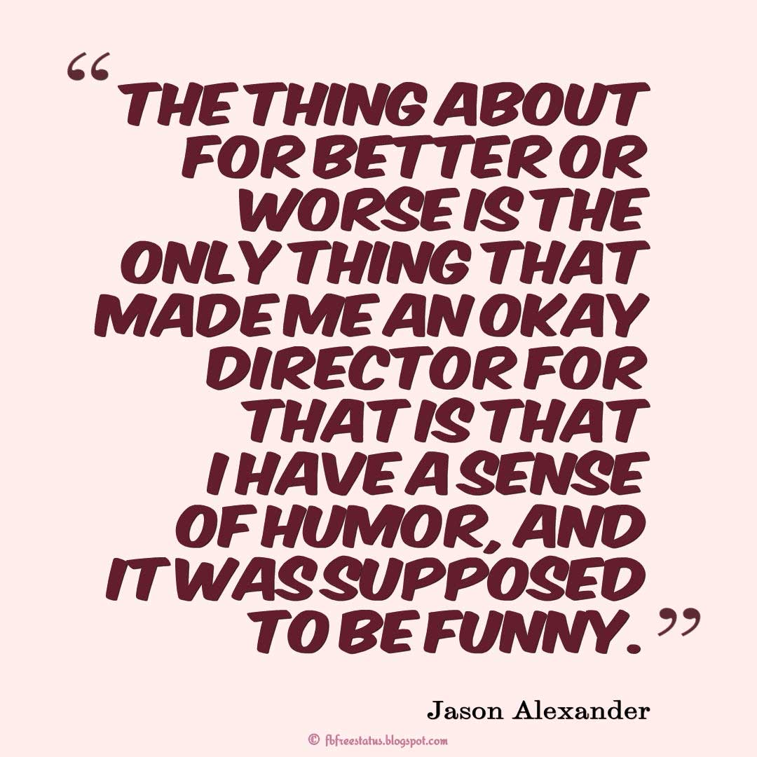 "Humor Quotes, ""The thing about For Better or Worse is the only thing that made me an okay director for that is that I have a sense of humor, and it was supposed to be funny."" ― Jason Alexander"