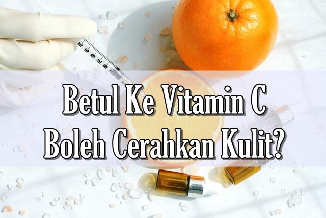Betul Ke Vitamin C Boleh Cerahkan Kulit?