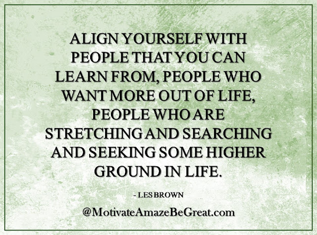 "Inspirational Quotes About Life: ""Align yourself with people that you can learn from, people who want more out of life, people who are stretching and searching and seeking some higher ground in life."" - Les Brown"
