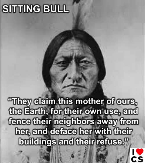 """Poster of the Week - Sitting Bull: """"They claim this mother of ours, the Earth, for their own use, and fence thei neighbors away from her, and deface her with their buildings and refuse."""" (Credit: www.facebook.com/iheartcomsci)"""
