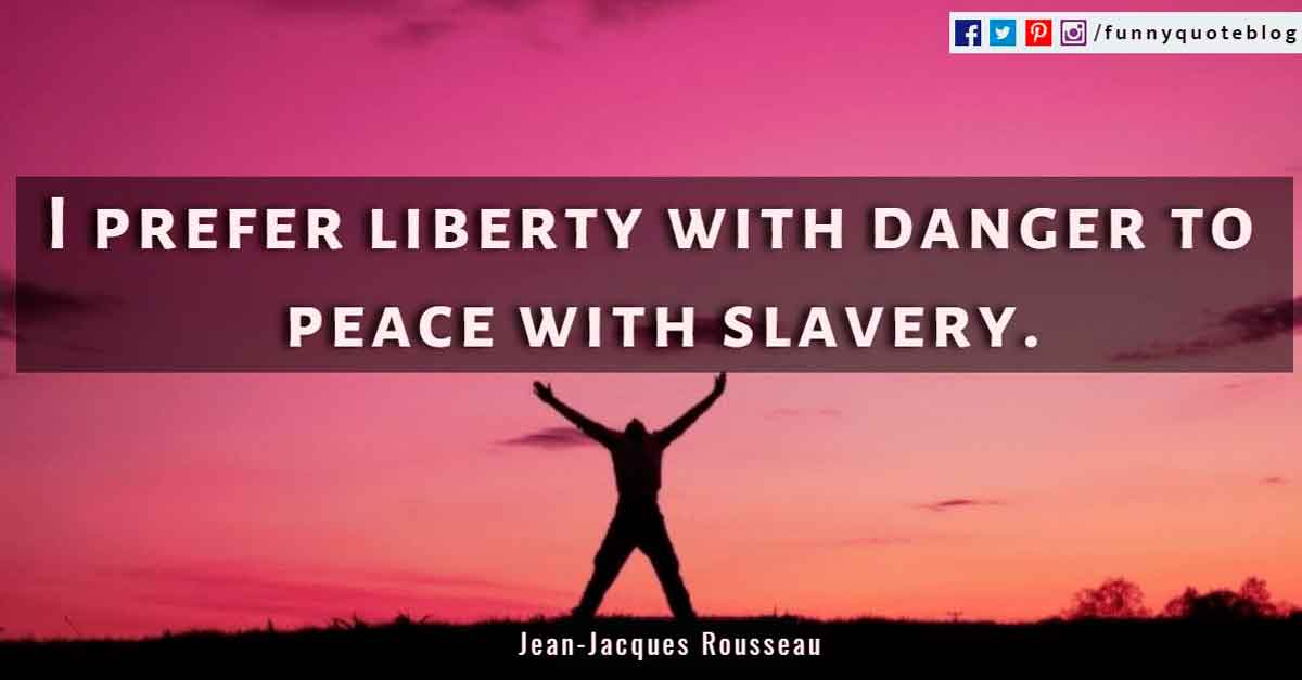 """I prefer liberty with danger to peace with slavery.""? - Jean-Jacques Rousseau Quote"