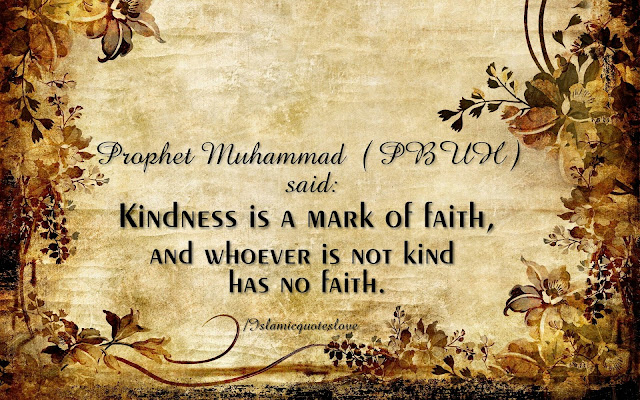 Prophet Muhammad ( PBUH ) said : Kindness is a mark of faith, and whoever is not kind has no faith.