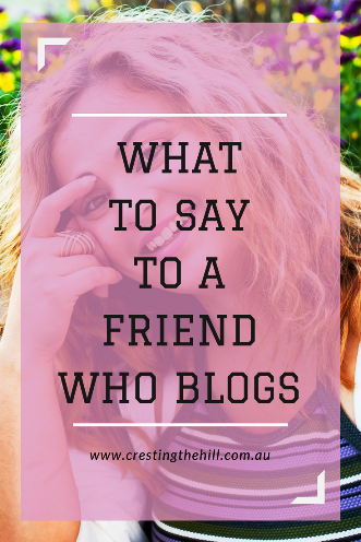 Do you have a friend who blogs and you don't know what to say to them about it? Is it all a bit weird? Here's a few helpful hints.