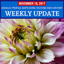 Weekly Update - November 18, 2017: Google+ Profiles, Google Maps Icons, YouTube Kids content