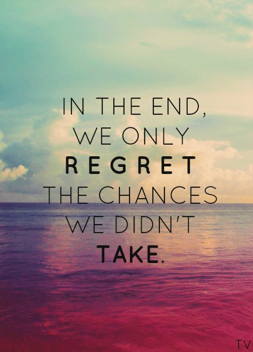 In the end we only regret changes we didnt take - quotes on life