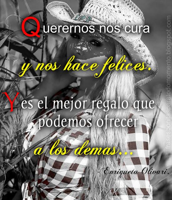 Querernos nos cura y nos hace felices. Y es el mejor regalo que podemos ofrecer a los demás...-Enriqueta Olivari.
