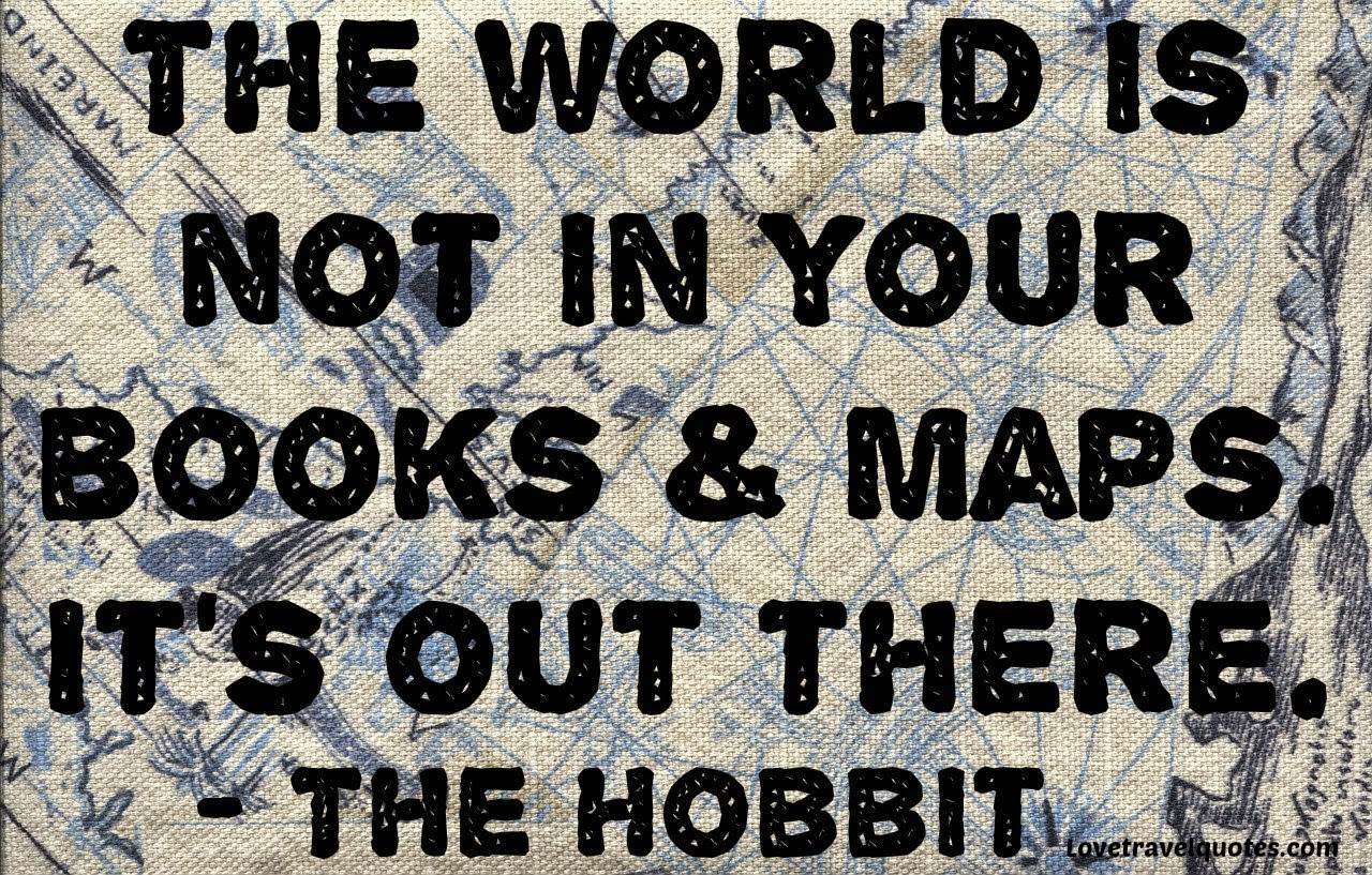 the world is not in your books and maps. It's out there