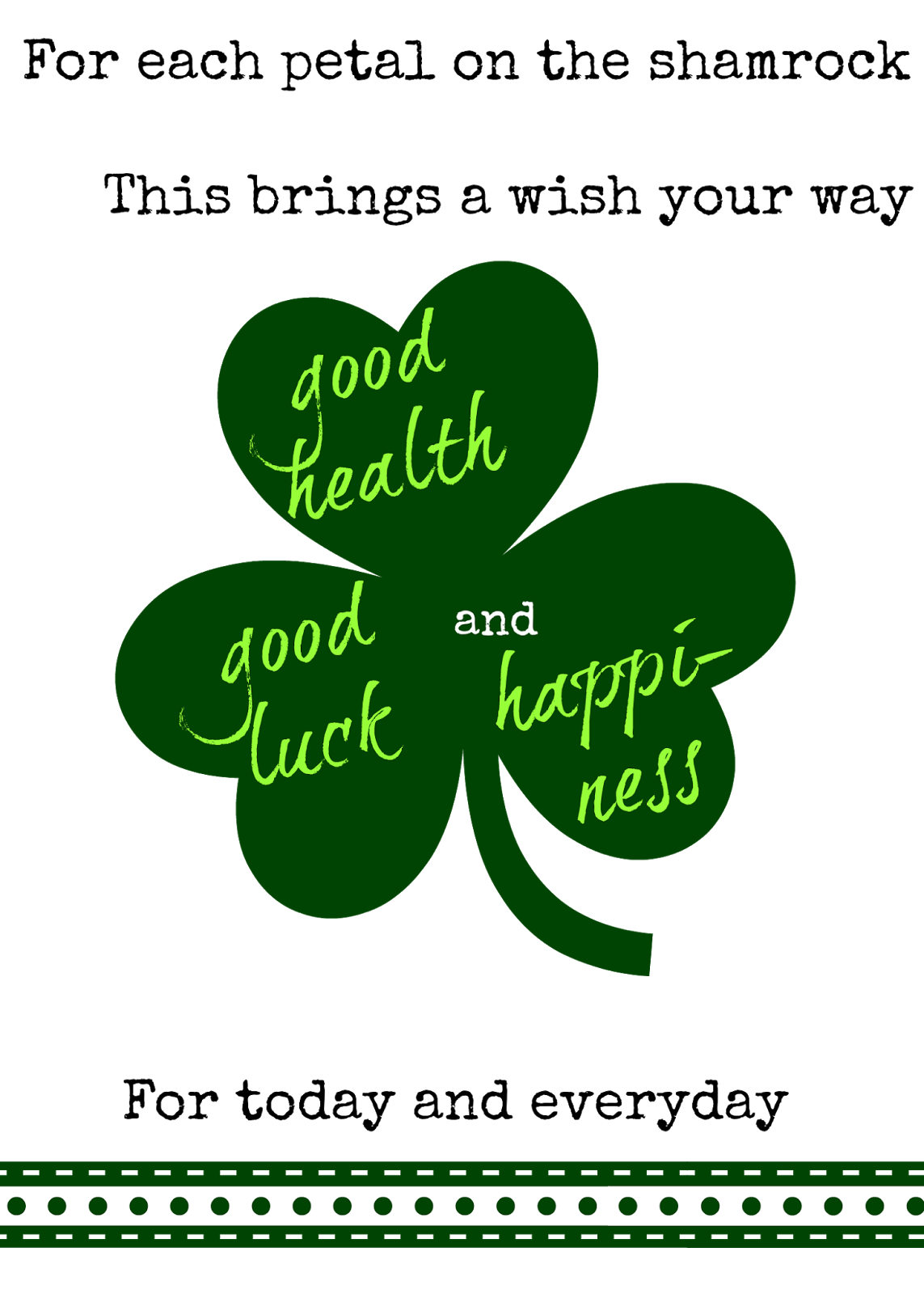 For ech Petal on the shamrock, This brings a Wish your way, Good Luck Good Health and Happiness, For today and Everyday