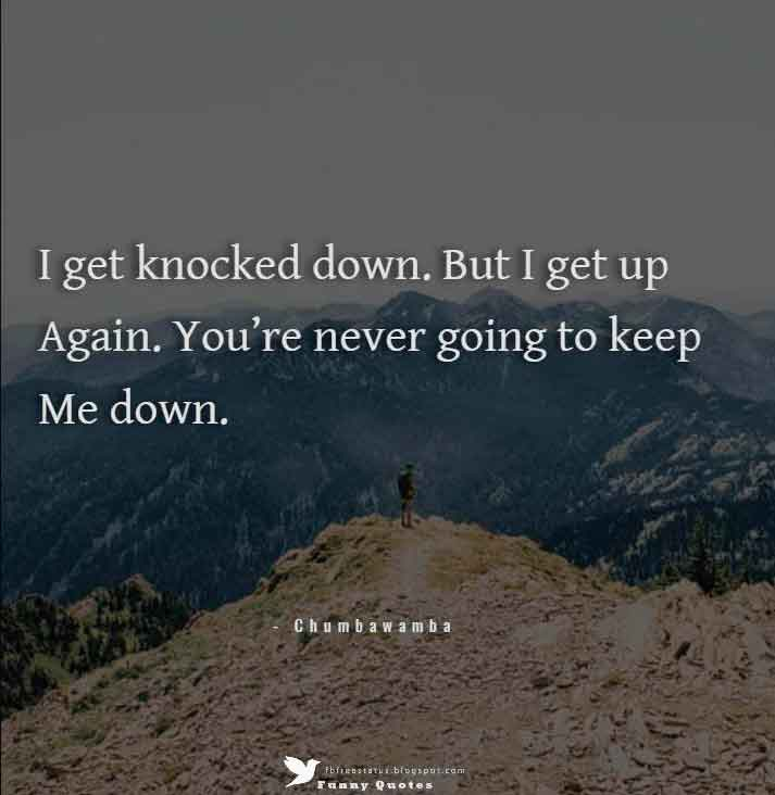 """I get knocked down. But I get up again. You're never going to keep me down."" – Chumbawamba"