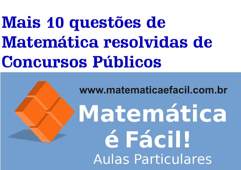 Mais 10 questões de Matemática resolvidas de Concursos Públicos