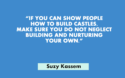 If you can show people how to build castles, make sure you do not neglect building and nurturing your own