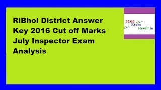 RiBhoi District Answer Key 2016 Cut off Marks July Inspector Exam Analysis
