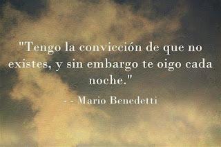 """""""Tengo la convicción de que no existes, y sin embargo te oigo cada noche."""" Mario Benedetti"""