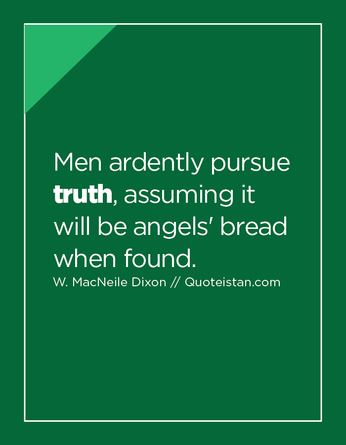 Men ardently pursue truth, assuming it will be angels' bread when found.