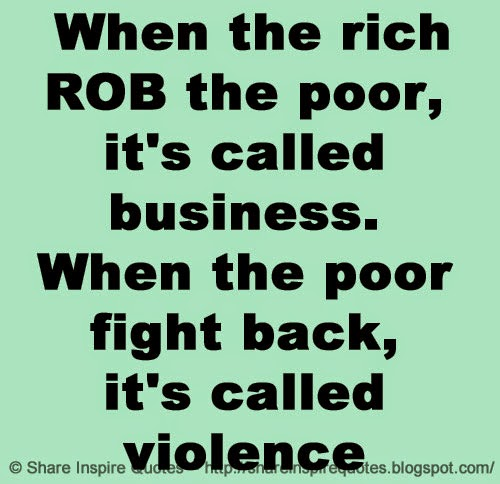 Quotes About The Rich And Poor: When The Rich ROB The Poor, It's Called Business. When The