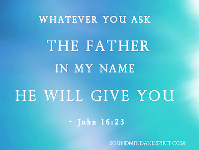 John 16:23 Whatever you ask the Father in my name He will give you