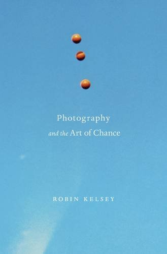 Photography and the Art of Chance by Robin Kelsey