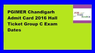 PGIMER Chandigarh Admit Card 2016 Hall Ticket Group C Exam Dates