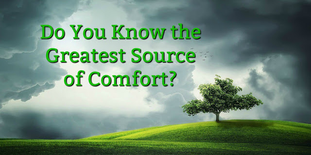 Go to the Source - the greatest source of comfort in the world!!