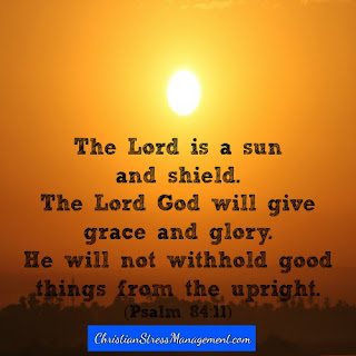 The Lord is a sun and a shield. The Lord God will give me grace and glory. He will not withhold good things from the upright. (Adapted Psalm 84:11)
