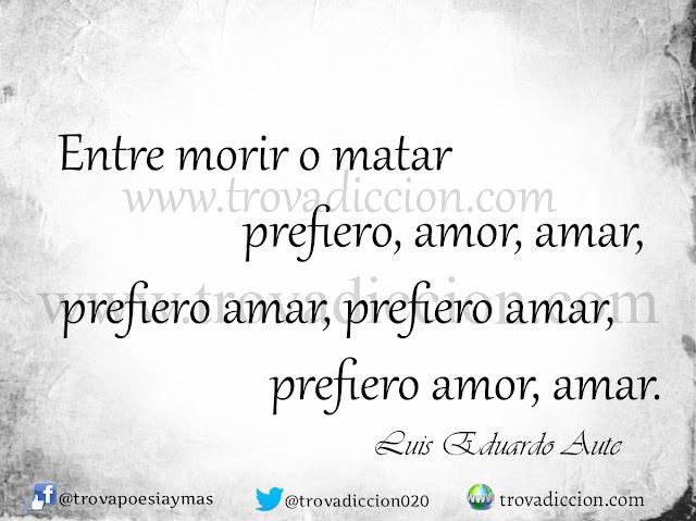 entre morir o matar  prefiero, amor, amar,  prefiero amar, prefiero amar,  prefiero amor, amar.