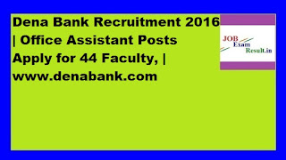 Dena Bank Recruitment 2016 | Office Assistant Posts Apply for 44 Faculty, | www.denabank.com