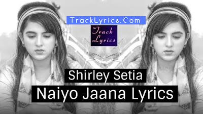 naiyo-jaana-lyrics-by-shirley-setia-2018