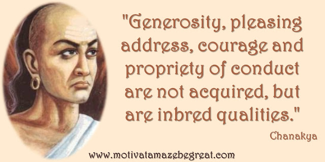 "32 Chanakya Inspirational Quotes On Life: ""Generosity, pleasing address, courage and propriety of conduct are not acquired, but are inbred qualities."" Quote about generosity, courage, ethic."