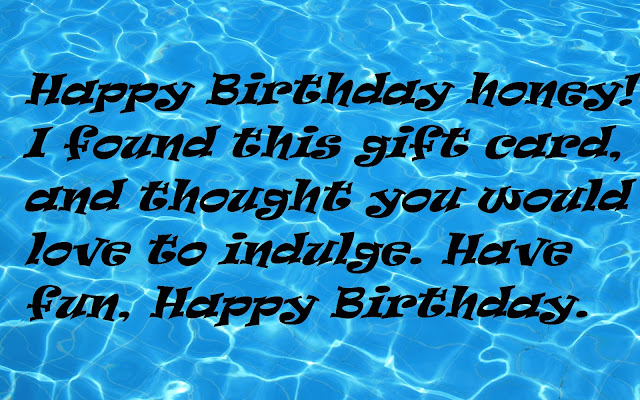 Happy Birthday honey! I found this gift card, and thought you would love to indulge. Have fun, Happy Birthday.