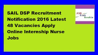 SAIL DSP Recruitment Notification 2016 Latest 48 Vacancies Apply Online Internship Nurse Jobs