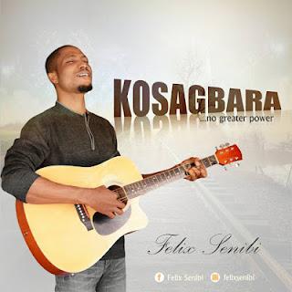 MUSIC: Felix Senibi - Kosagbara (No Greater Power)