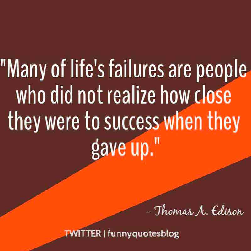 Many of life's failures are people who did not realize how close they were to success when they gave up, Motivational Quote from Thomas A. Edison