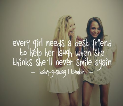 Quotes About Friendship: Every girl needs best friends to help her laugh when she thinks she'll never smile again