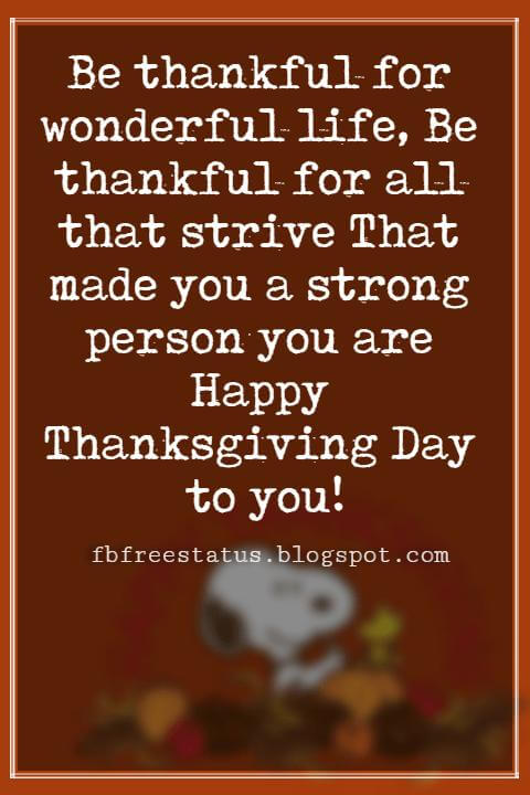 Wishes For Thanksgiving, Be thankful for wonderful life, Be thankful for all that strive That made you a strong person you are Happy Thanksgiving Day to you!