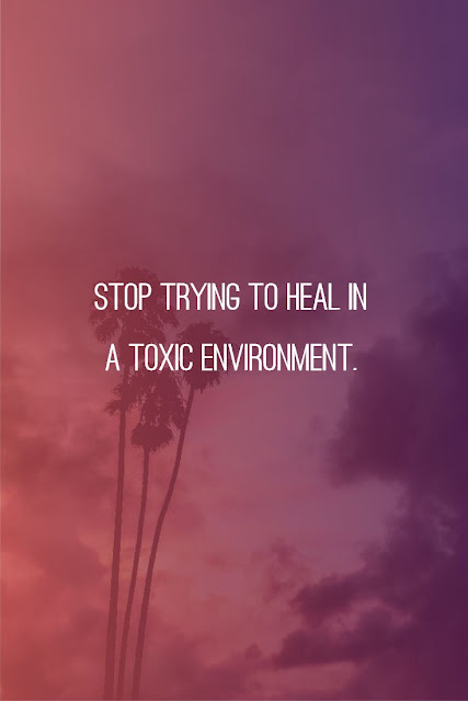 Stop trying to heal in a toxic environment.