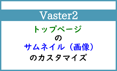 Blogger Labo:【Vaster2】トップページのサムネイルのカスタマイズ