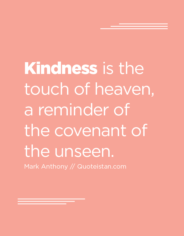 Kindness is the touch of heaven, a reminder of the covenant of the unseen.
