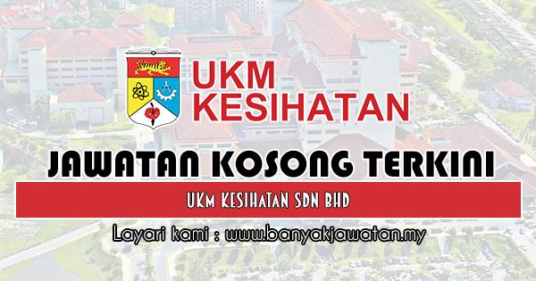 Jawatan Kosong 2019 di UKM Kesihatan Sdn Bhd