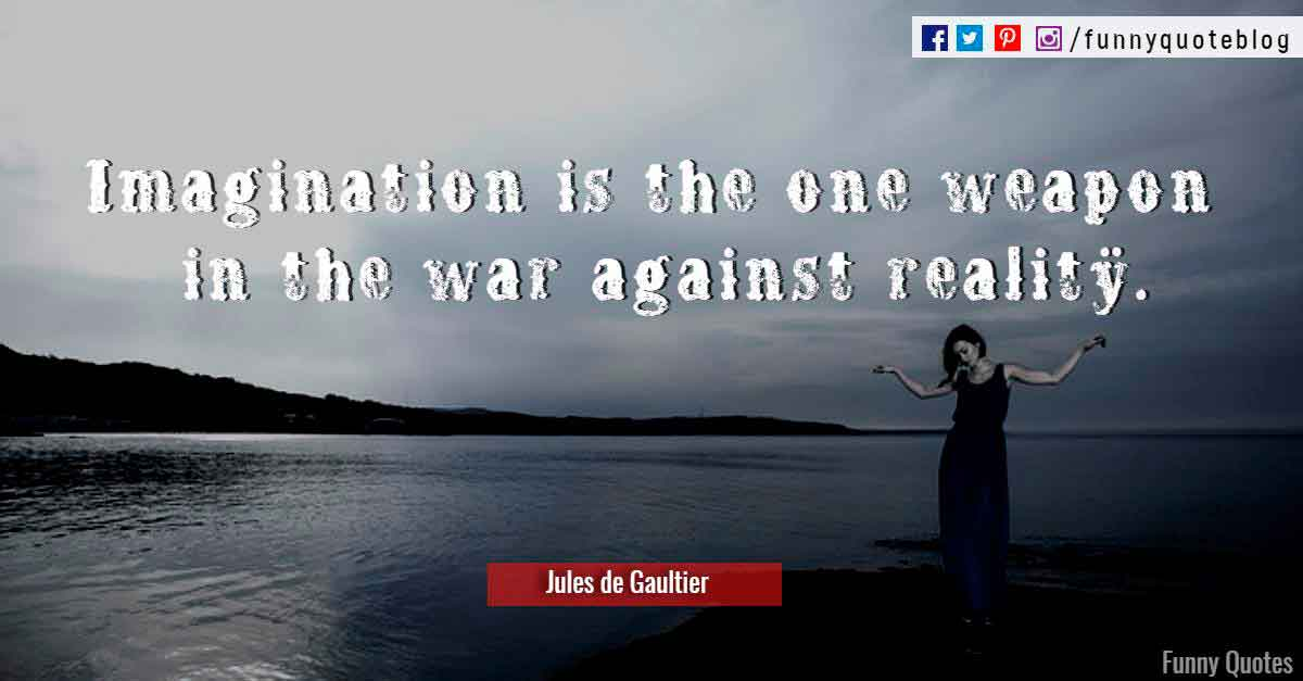 Imagination is the one weapon in the war against reality. ― Jules de Gaultier Quote