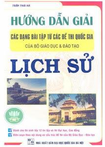 Hướng dẫn giải các dạng bài tập từ các đề thi quốc gia của bộ giáo dục và đào tạo lịch sử - Trần Thái Hà
