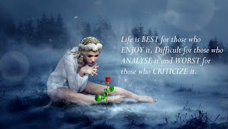 'Life is BEST for those who ENJOY it, Difficult for those who ANALYSE it and WORST for those who CRITICIZE it.