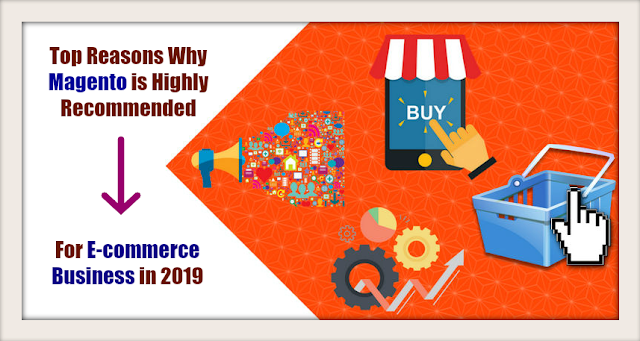 Top Reasons Why Magento is Highly Recommended For E-commerce Business in 2019