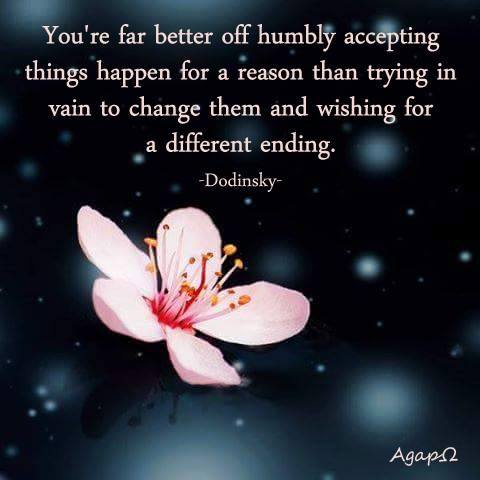 You're far better off humbly accepting things happen for a reason than trying in vain to change them and wishing for a different ending.