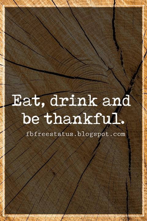 Inspirational Quotes For Thanksgiving, Eat, drink and be thankful.